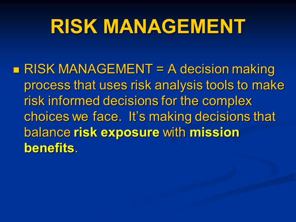 RISK MANAGEMENT RISK MANAGEMENT = A decision making process that uses risk analysis tools to make risk informed decisions for the complex choices we face.