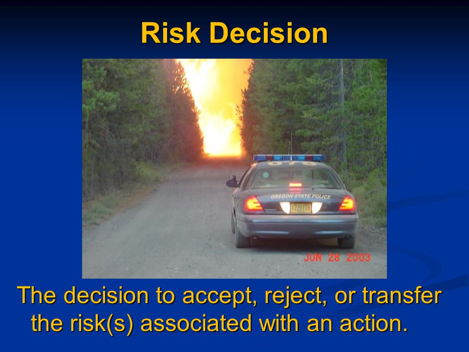 Risk Decision The decision to accept, reject, or transfer the risk(s) associated with an action.