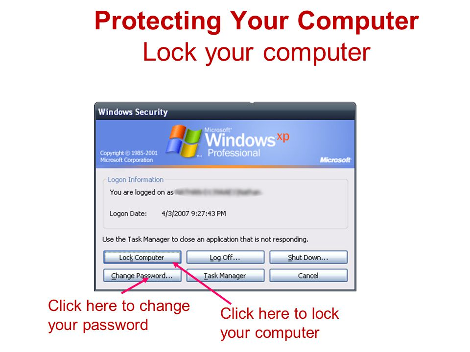 Protecting Your Computer Lock your computer Press: Ctrl Alt Delete keys at the same time Click here to change your password Click here to lock your computer