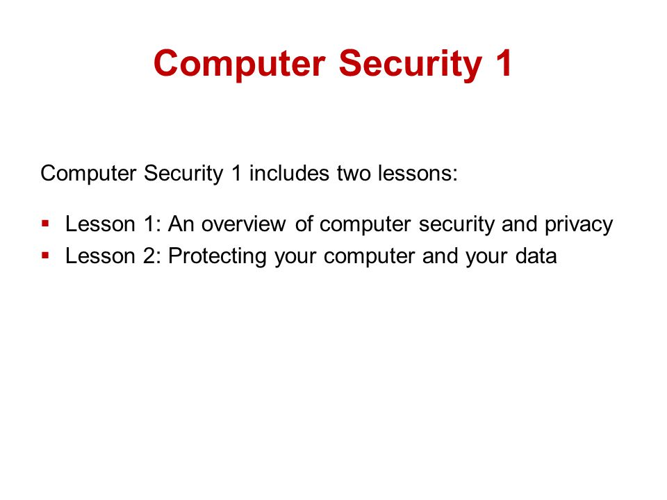 Computer Security 1 Computer Security 1 includes two lessons:  Lesson 1: An overview of computer security and privacy  Lesson 2: Protecting your computer and your data