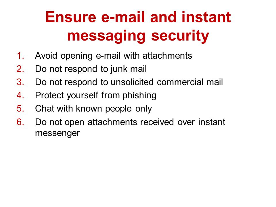 Ensure  and instant messaging security 1.Avoid opening  with attachments 2.Do not respond to junk mail 3.Do not respond to unsolicited commercial mail 4.Protect yourself from phishing 5.Chat with known people only 6.Do not open attachments received over instant messenger