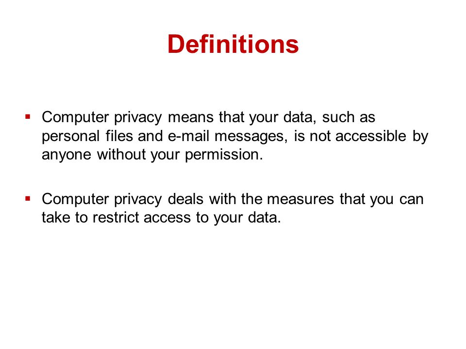 Definitions  Computer privacy means that your data, such as personal files and  messages, is not accessible by anyone without your permission.
