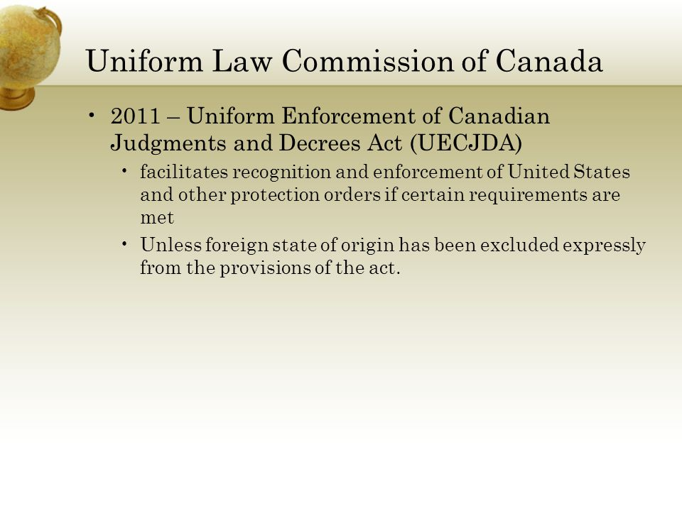 Uniform Law Commission of Canada 2011 – Uniform Enforcement of Canadian Judgments and Decrees Act (UECJDA) facilitates recognition and enforcement of United States and other protection orders if certain requirements are met Unless foreign state of origin has been excluded expressly from the provisions of the act.