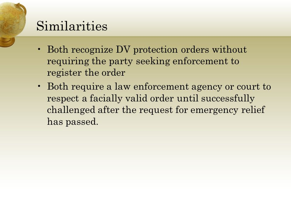 Similarities Both recognize DV protection orders without requiring the party seeking enforcement to register the order Both require a law enforcement agency or court to respect a facially valid order until successfully challenged after the request for emergency relief has passed.