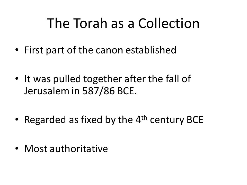 The Torah as a Collection First part of the canon established It was pulled together after the fall of Jerusalem in 587/86 BCE.