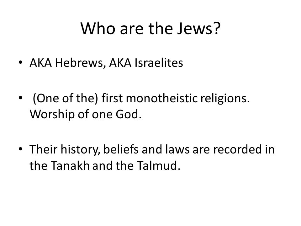 Who are the Jews. AKA Hebrews, AKA Israelites (One of the) first monotheistic religions.