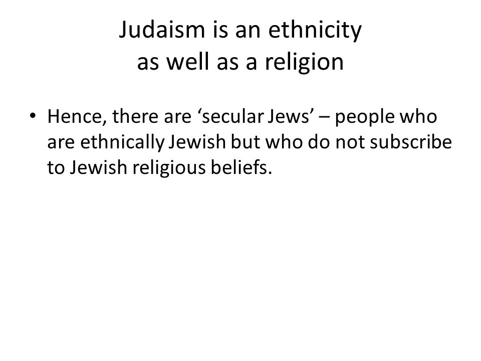 Judaism is an ethnicity as well as a religion Hence, there are 'secular Jews' – people who are ethnically Jewish but who do not subscribe to Jewish religious beliefs.