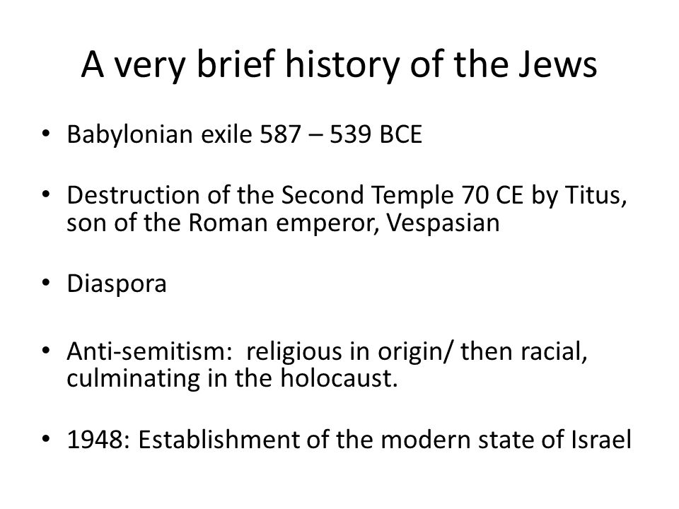 A very brief history of the Jews Babylonian exile 587 – 539 BCE Destruction of the Second Temple 70 CE by Titus, son of the Roman emperor, Vespasian Diaspora Anti-semitism: religious in origin/ then racial, culminating in the holocaust.
