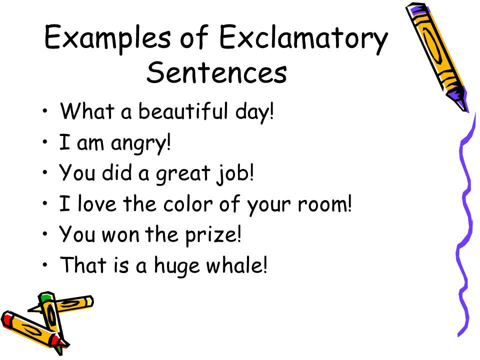 Examples of Exclamatory Sentences What a beautiful day.