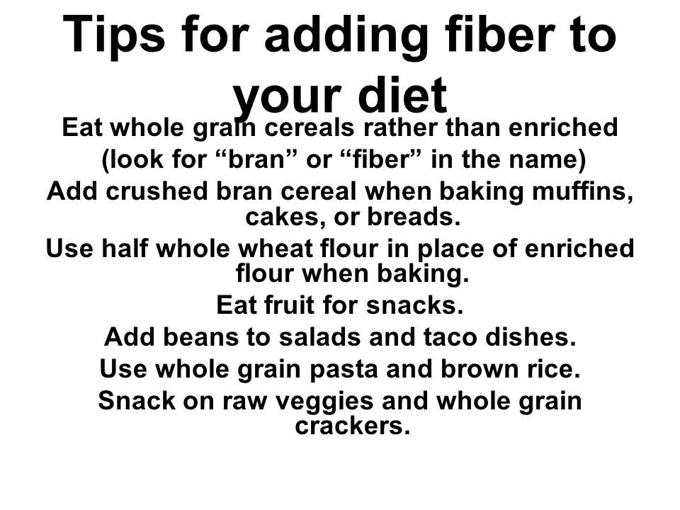 Tips for adding fiber to your diet Eat whole grain cereals rather than enriched (look for bran or fiber in the name) Add crushed bran cereal when baking muffins, cakes, or breads.