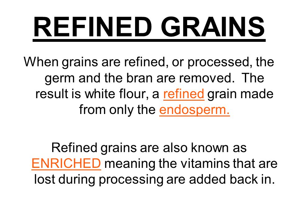 REFINED GRAINS When grains are refined, or processed, the germ and the bran are removed.
