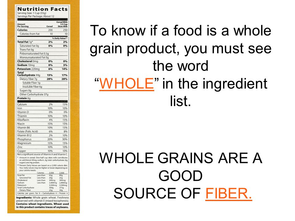 To know if a food is a whole grain product, you must see the word WHOLE in the ingredient list.