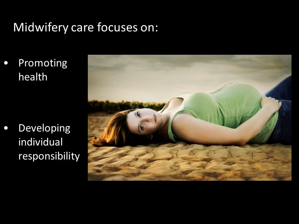 Midwifery care focuses on: Promoting health Developing individual responsibility