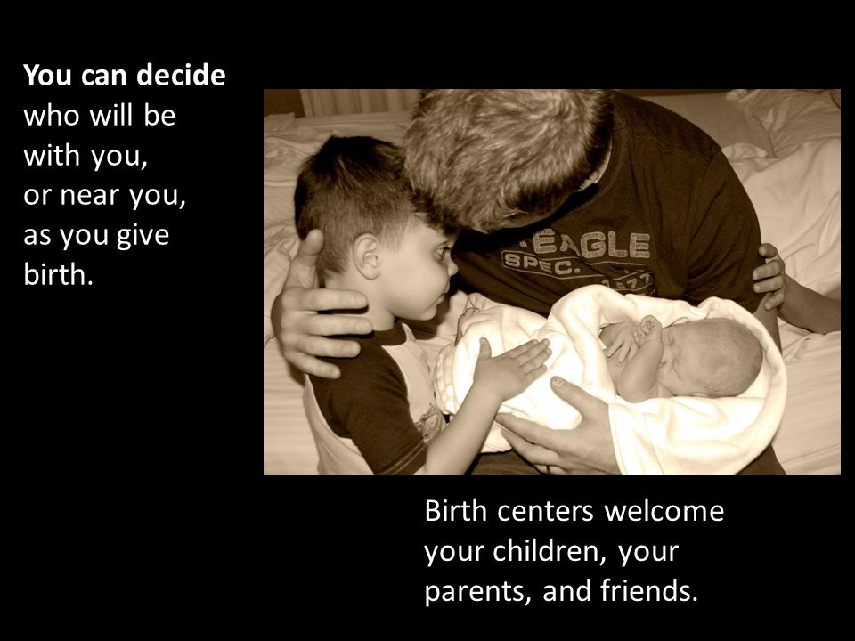 You can decide who will be with you, or near you, as you give birth.