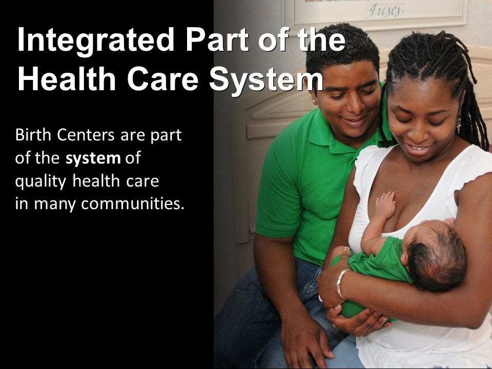 Integrated Part of the Health Care System Birth Centers are part of the system of quality health care in many communities.