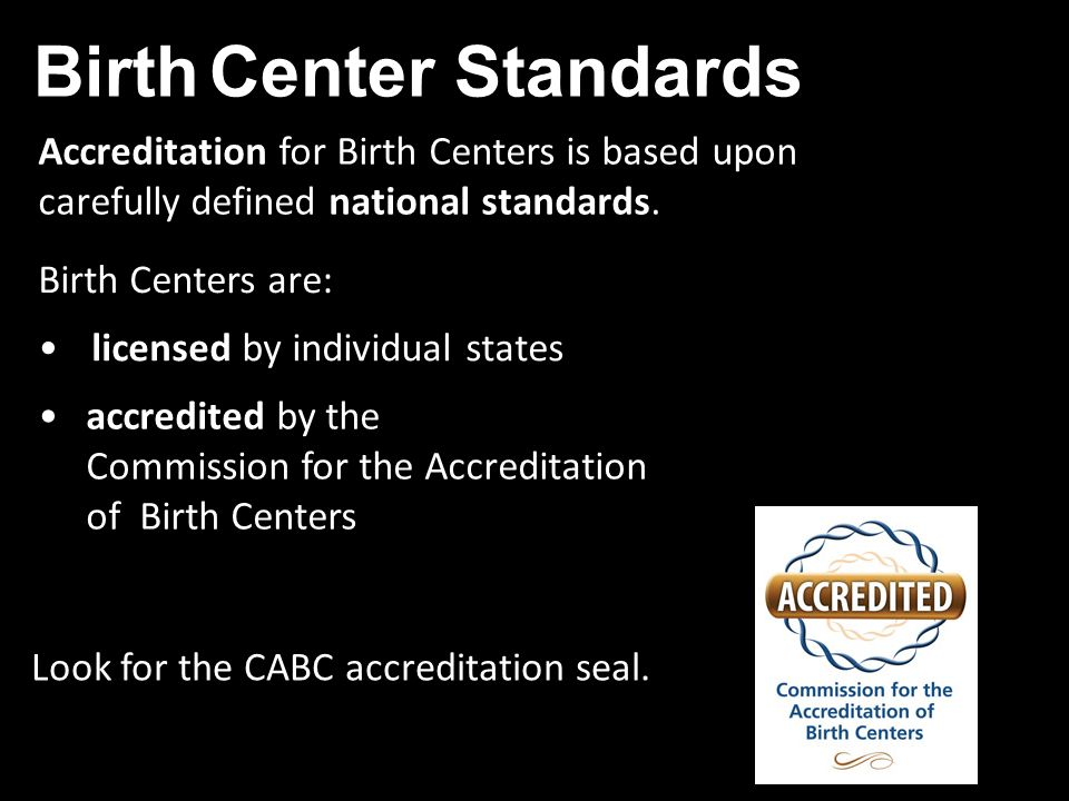 Birth Centers are: Accreditation for Birth Centers is based upon carefully defined national standards.