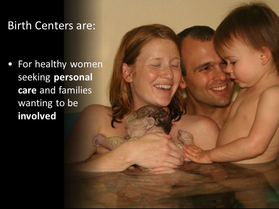 For healthy women seeking personal care and families wanting to be involved Birth Centers are: