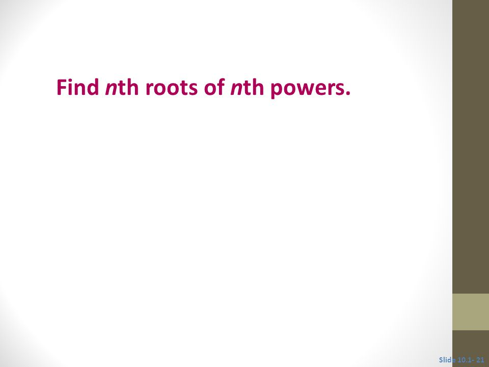 Objective 5 Find nth roots of nth powers. Slide
