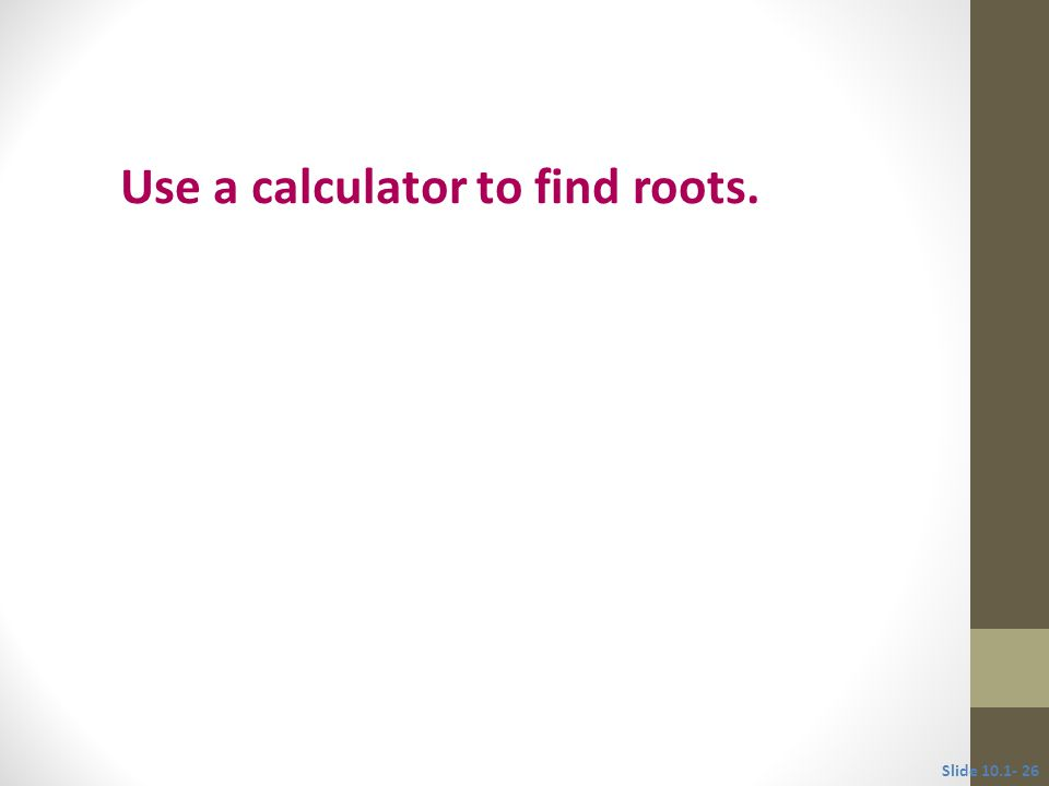 Objective 6 Use a calculator to find roots. Slide