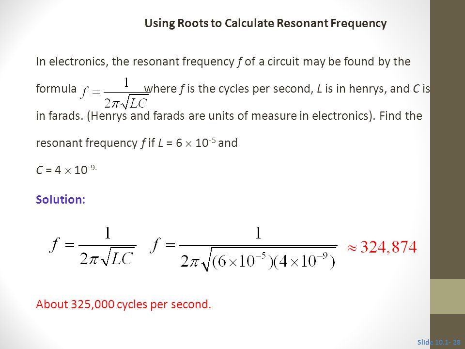 In electronics, the resonant frequency f of a circuit may be found by the formula where f is the cycles per second, L is in henrys, and C is in farads.