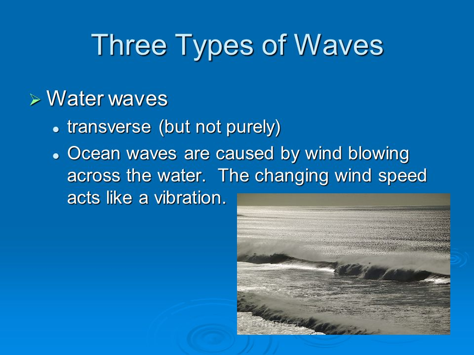 Three Types of Waves  Water waves transverse (but not purely) transverse (but not purely) Ocean waves are caused by wind blowing across the water.