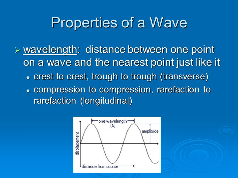 Properties of a Wave  wavelength: distance between one point on a wave and the nearest point just like it crest to crest, trough to trough (transverse) crest to crest, trough to trough (transverse) compression to compression, rarefaction to rarefaction (longitudinal) compression to compression, rarefaction to rarefaction (longitudinal)