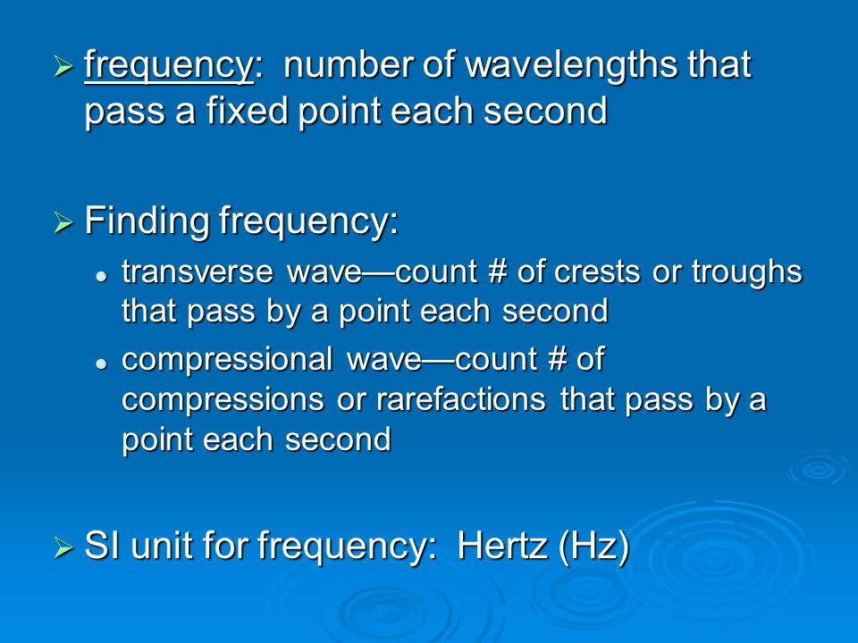 frequency: number of wavelengths that pass a fixed point each second  Finding frequency: transverse wave—count # of crests or troughs that pass by a point each second transverse wave—count # of crests or troughs that pass by a point each second compressional wave—count # of compressions or rarefactions that pass by a point each second compressional wave—count # of compressions or rarefactions that pass by a point each second  SI unit for frequency: Hertz (Hz)