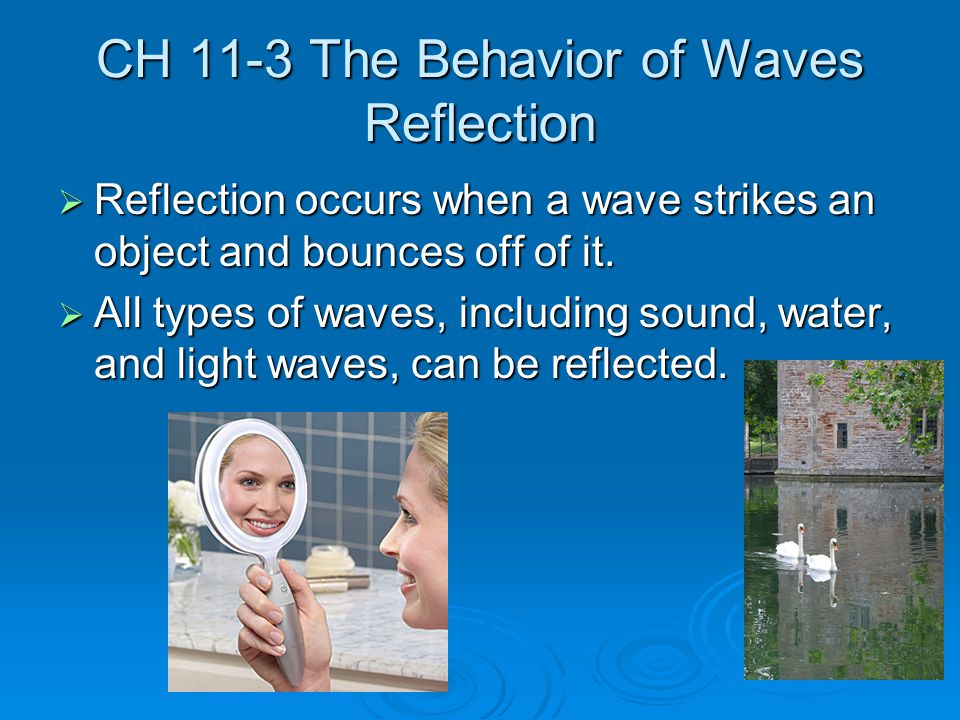 CH 11-3 The Behavior of Waves Reflection  Reflection occurs when a wave strikes an object and bounces off of it.