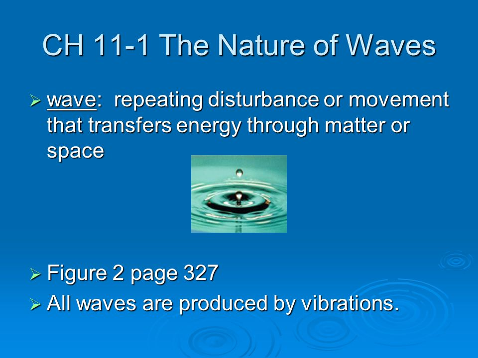 CH 11-1 The Nature of Waves  wave: repeating disturbance or movement that transfers energy through matter or space  Figure 2 page 327  All waves are produced by vibrations.