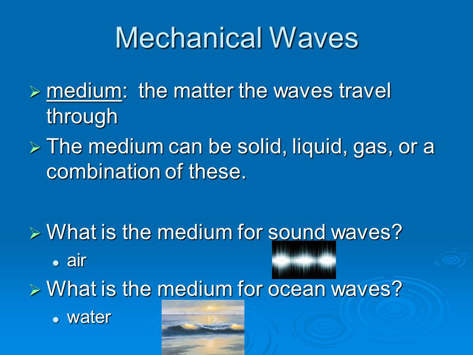 Mechanical Waves  medium: the matter the waves travel through  The medium can be solid, liquid, gas, or a combination of these.