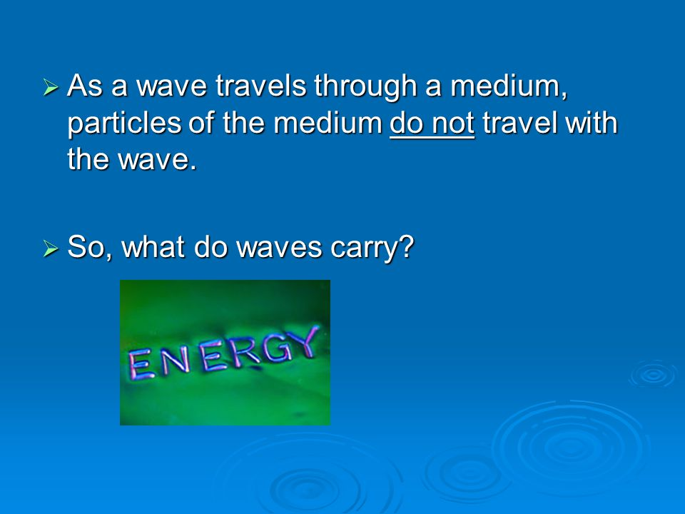  As a wave travels through a medium, particles of the medium do not travel with the wave.