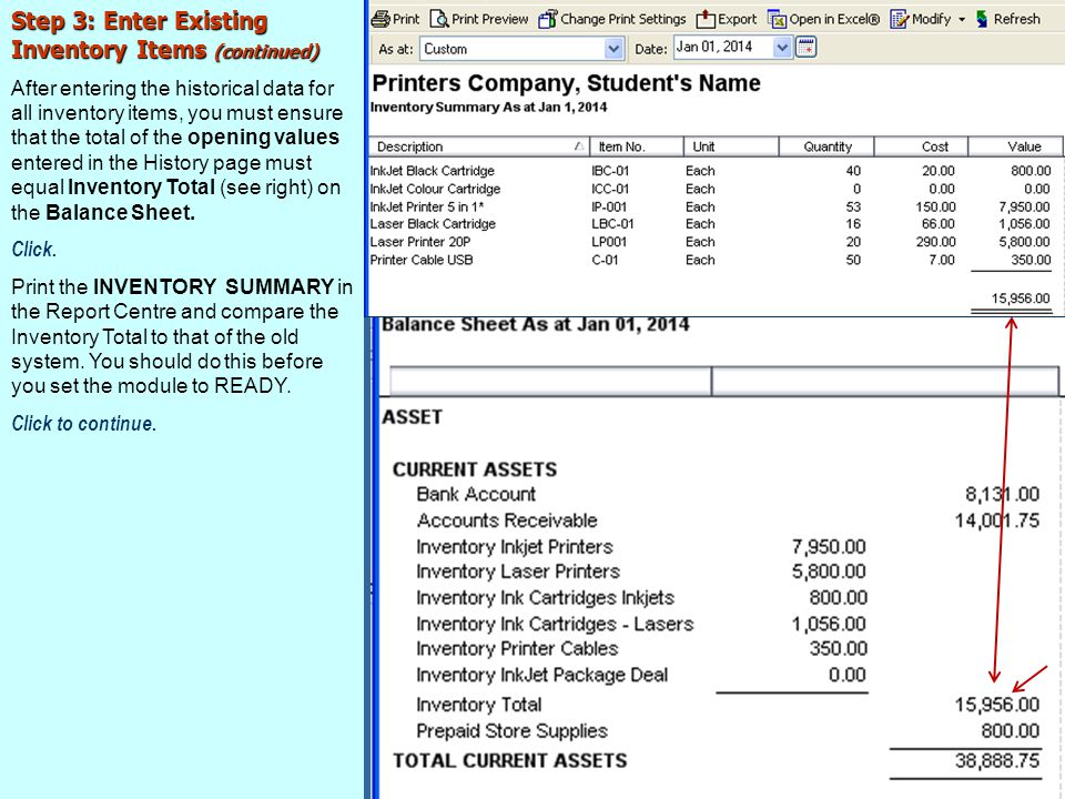Step 3: Enter Existing Inventory Items (continued) After entering the historical data for all inventory items, you must ensure that the total of the opening values entered in the History page must equal Inventory Total (see right) on the Balance Sheet.