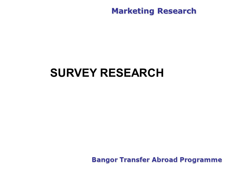 Marketing Research Bangor Transfer Abroad Programme SURVEY RESEARCH