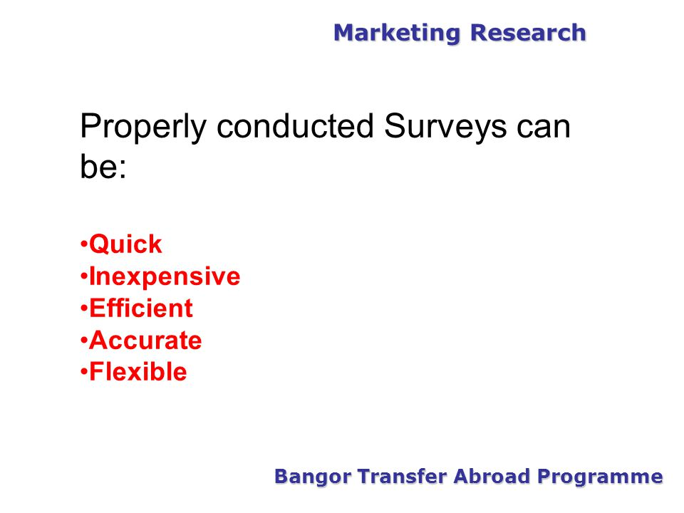 Marketing Research Bangor Transfer Abroad Programme Properly conducted Surveys can be: Quick Inexpensive Efficient Accurate Flexible