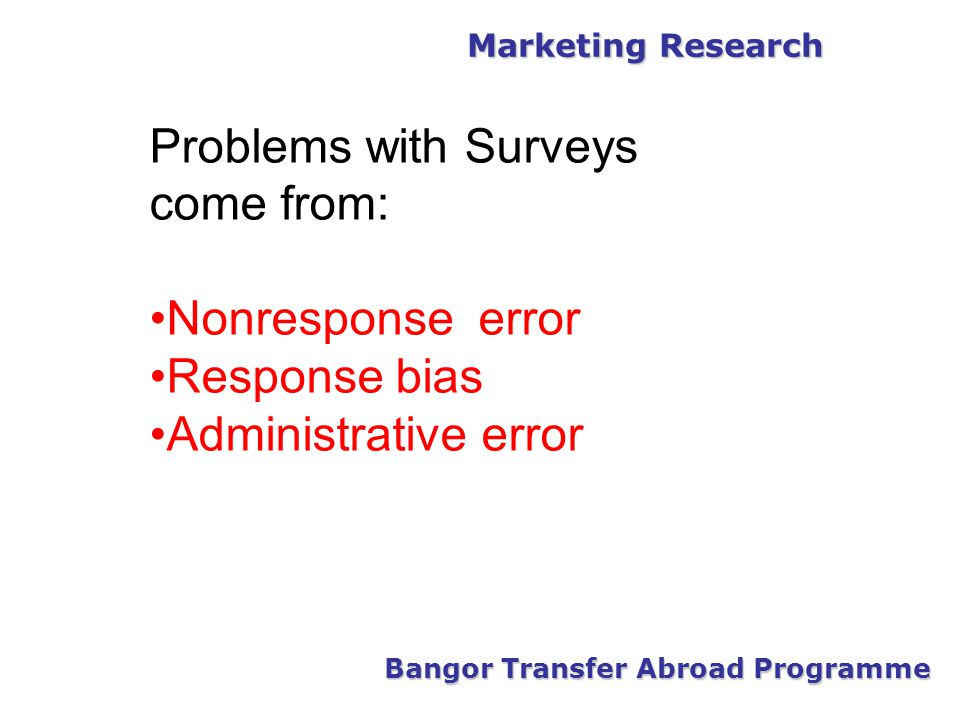 Marketing Research Bangor Transfer Abroad Programme Problems with Surveys come from: Nonresponse error Response bias Administrative error