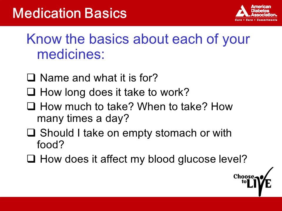 Medication Basics Know the basics about each of your medicines:  Name and what it is for.