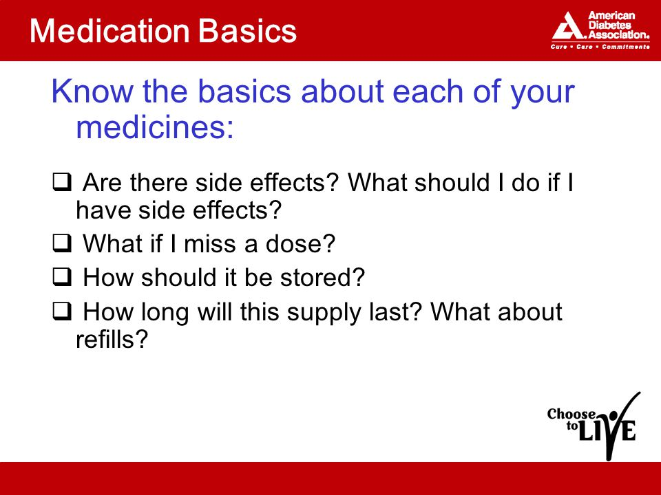 Medication Basics Know the basics about each of your medicines:  Are there side effects.