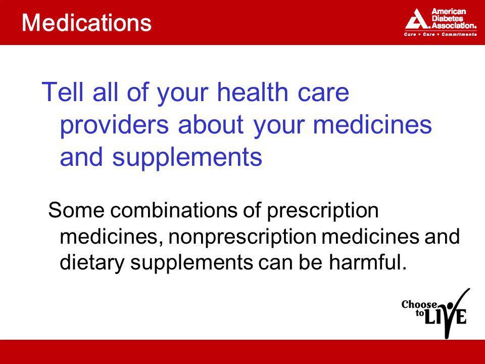 Medications Tell all of your health care providers about your medicines and supplements Some combinations of prescription medicines, nonprescription medicines and dietary supplements can be harmful.
