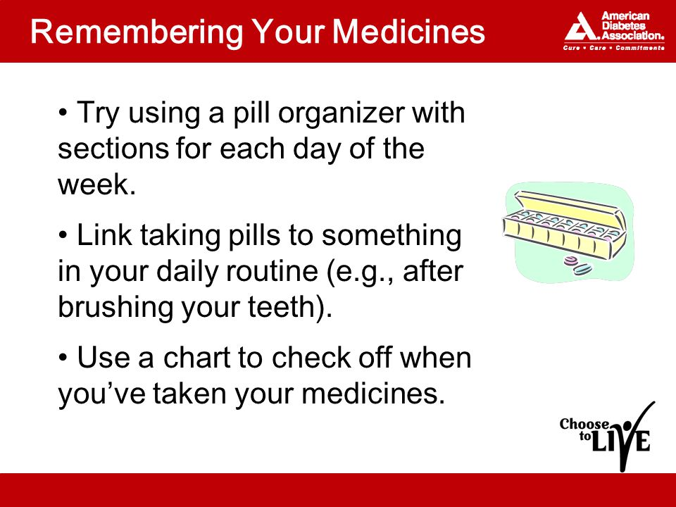 Remembering Your Medicines Try using a pill organizer with sections for each day of the week.