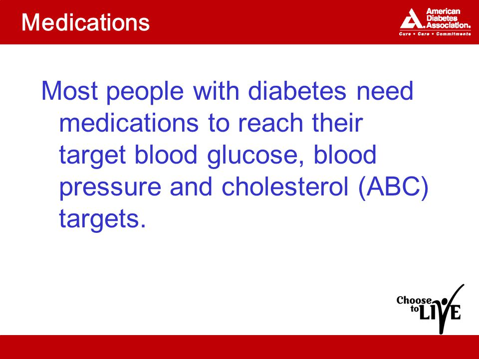 Medications Most people with diabetes need medications to reach their target blood glucose, blood pressure and cholesterol (ABC) targets.