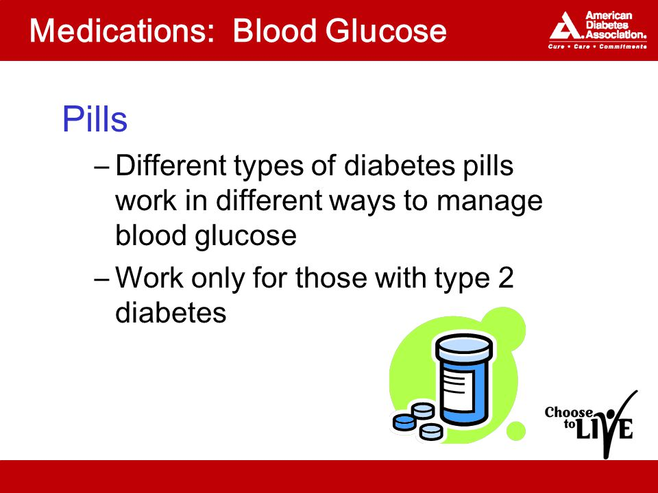 Medications: Blood Glucose Pills –Different types of diabetes pills work in different ways to manage blood glucose –Work only for those with type 2 diabetes