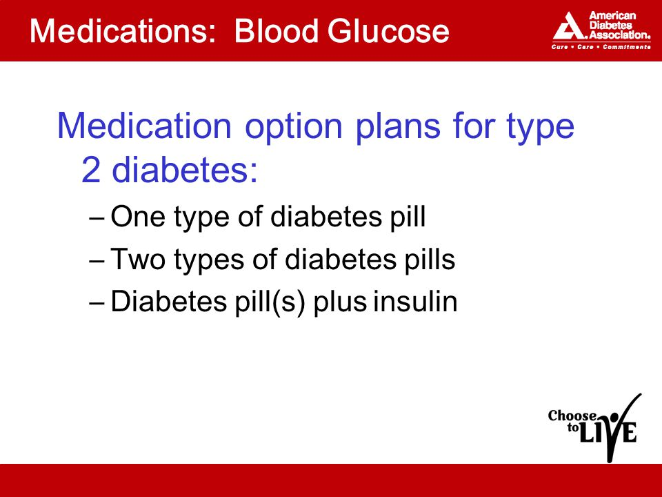 Medications: Blood Glucose Medication option plans for type 2 diabetes: –One type of diabetes pill –Two types of diabetes pills –Diabetes pill(s) plus insulin