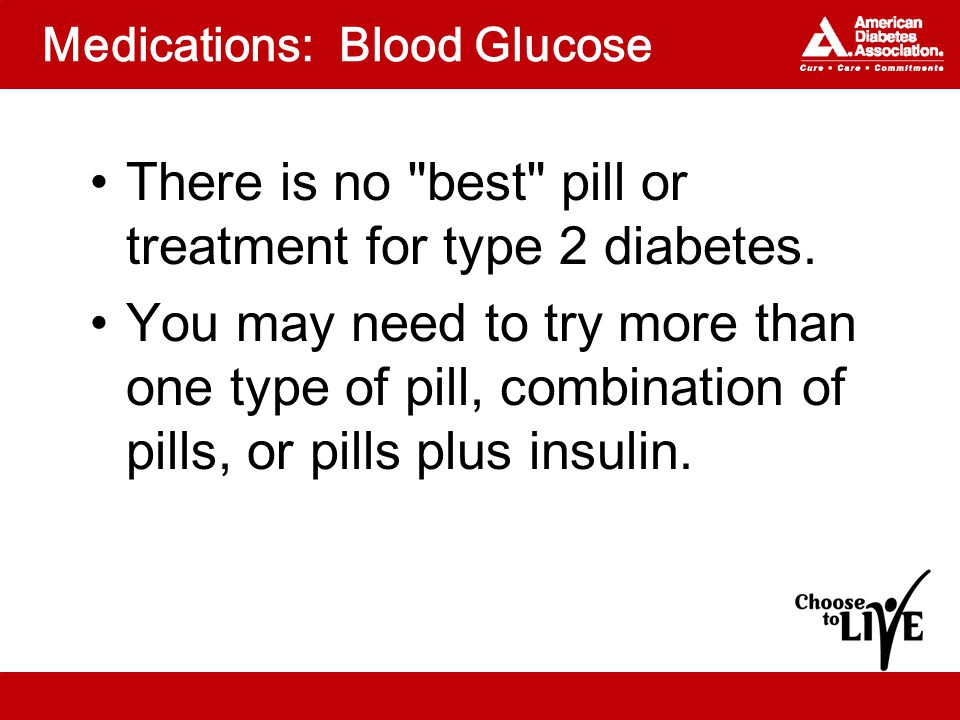 Medications: Blood Glucose There is no best pill or treatment for type 2 diabetes.