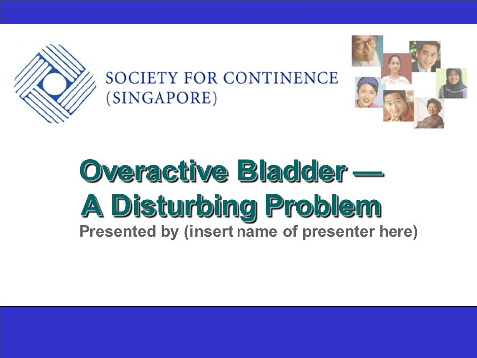 Overactive Bladder — A Disturbing Problem Presented by (insert name of presenter here)