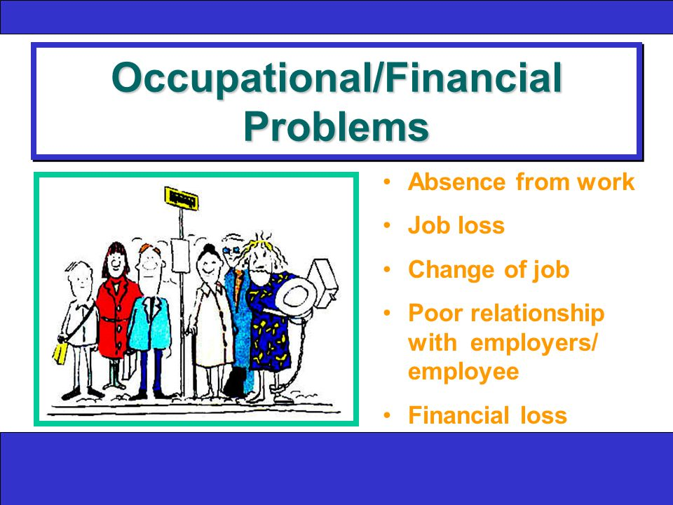 Occupational/Financial Problems Absence from work Job loss Change of job Poor relationship with employers/ employee Financial loss