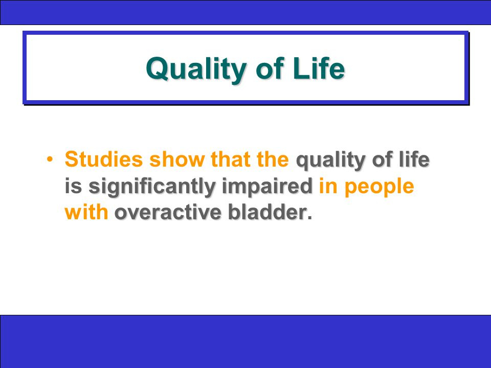 Quality of Life quality of life significantly impaired overactive bladderStudies show that the quality of life is significantly impaired in people with overactive bladder.
