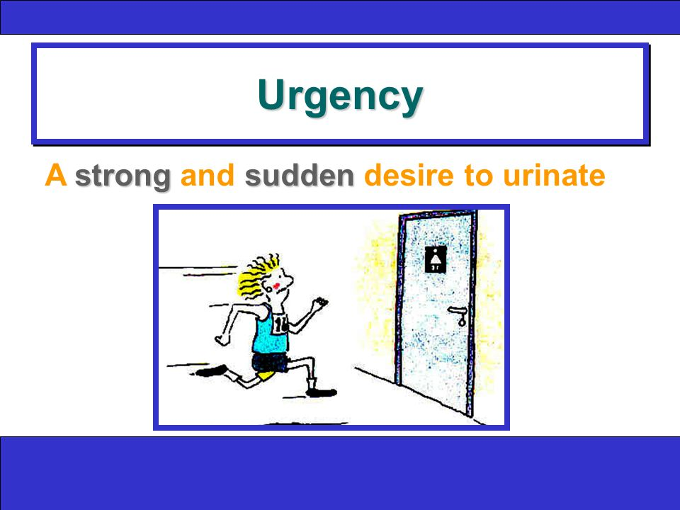 UrgencyUrgency strongsudden A strong and sudden desire to urinate