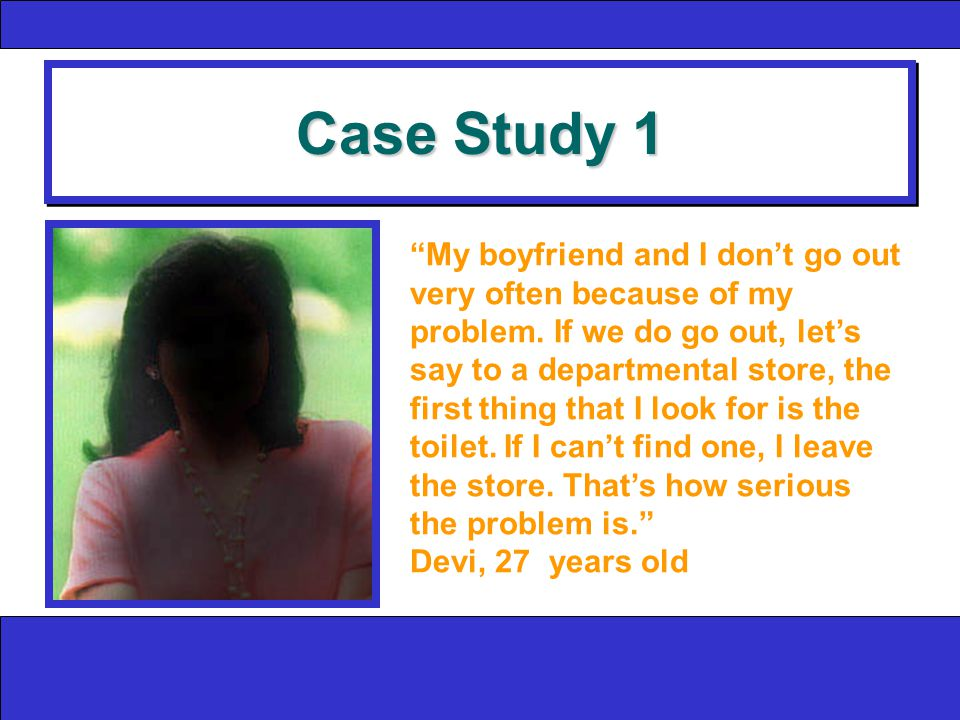 Case Study 1 My boyfriend and I don't go out very often because of my problem.