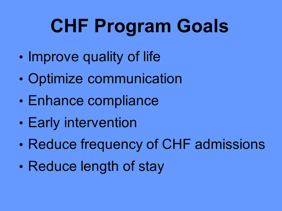 CHF Program Goals Improve quality of life Optimize communication Enhance compliance Early intervention Reduce frequency of CHF admissions Reduce length of stay