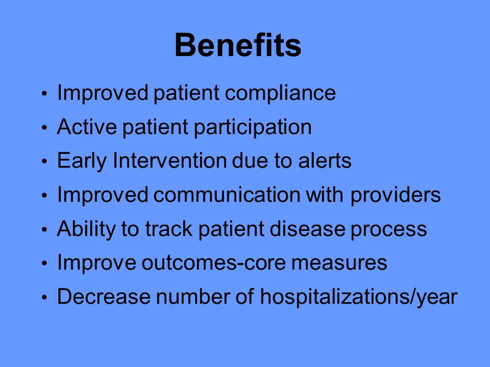 Benefits Improved patient compliance Active patient participation Early Intervention due to alerts Improved communication with providers Ability to track patient disease process Improve outcomes-core measures Decrease number of hospitalizations/year